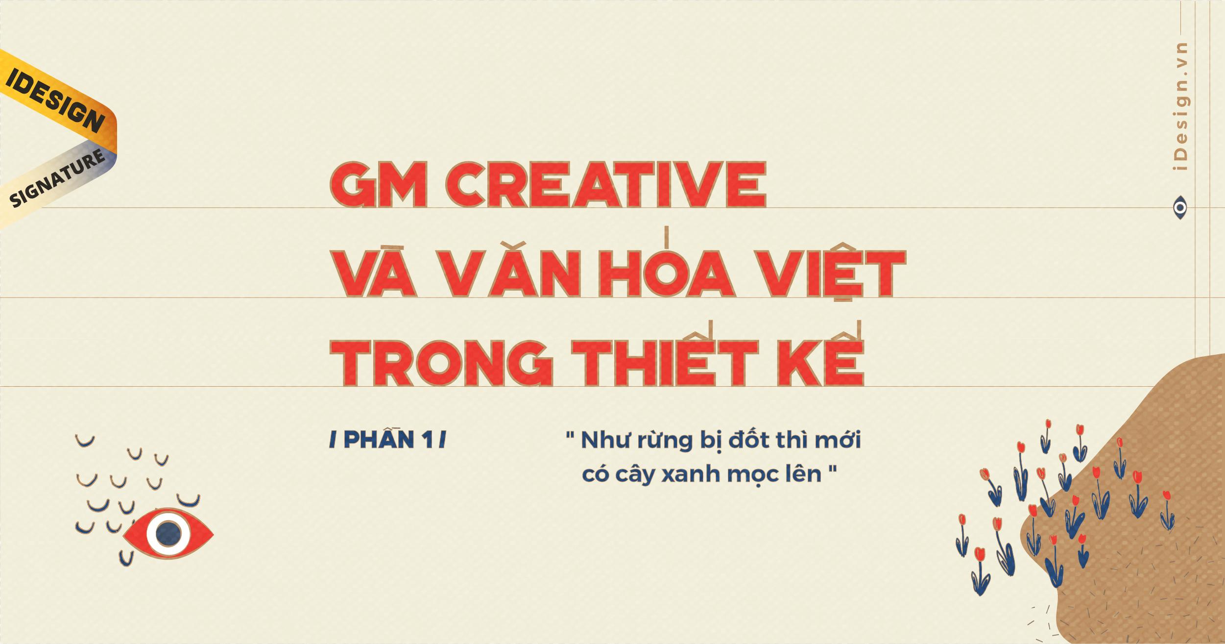"""gm creative và văn hóa Việt trong thiết kế: """"Như rừng bị đốt thì mới có cây xanh mọc lên"""" (Phần 1)"""