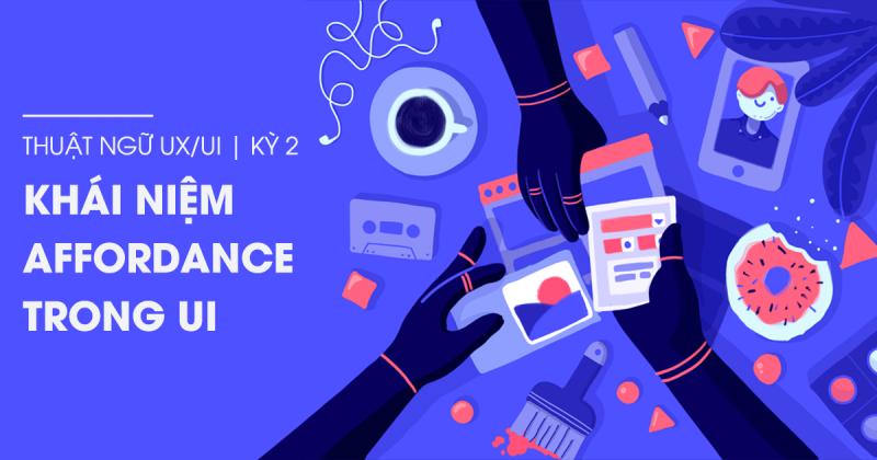 Thuật ngữ UX/UI kỳ 2 - Khái niệm Affordance trong UI (Phần 1)