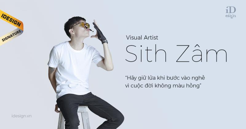 """Visual Artist Sith Zâm: """"Hãy giữ lửa khi bước vào nghề vì cuộc đời không màu hồng"""""""