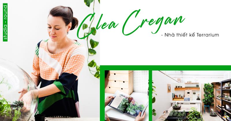 [Studia-round] Kỳ 8 | Clea Cregan - người thiết kế Terrarium mang niềm say mê đặc biệt với thiên nhiên