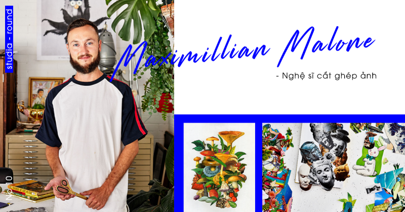 [Studia-round] Kỳ 10 | Nghệ sĩ Maximillian Malone với niềm đam mê ảnh cắt ghép