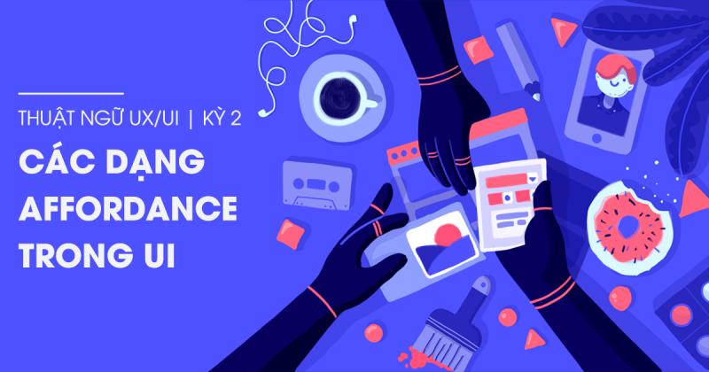 Thuật ngữ UX/UI kỳ 2 - Các dạng Affordance trong UI (Phần 2)