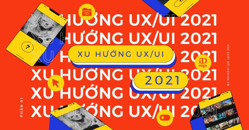 Xu hướng thiết kế UX/UI năm 2021 và sự trỗi dậy mạnh mẽ của công nghệ (Phần 1)